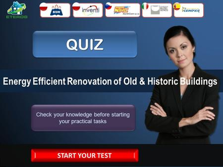 QUIZQUIZ Check your knowledge before starting your practical tasks Energy Efficient Renovation of Old & Historic Buildings START YOUR TEST.