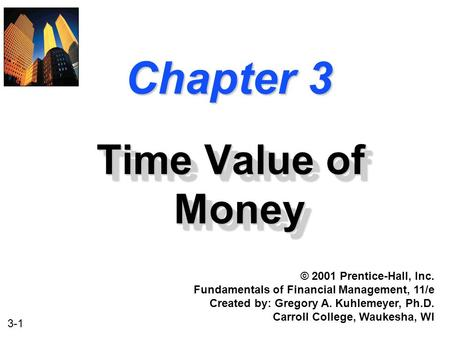 3-1 Chapter 3 Time Value of Money © 2001 Prentice-Hall, Inc. Fundamentals of Financial Management, 11/e Created by: Gregory A. Kuhlemeyer, Ph.D. Carroll.