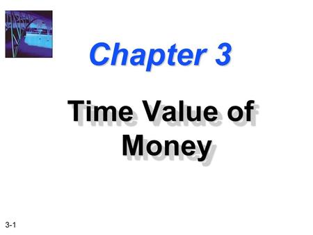 3-1 Chapter 3 Time Value of Money. 3-2 After studying Chapter 3, you should be able to: 1. Understand what is meant by the time value of money. 2. Understand.