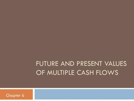 FUTURE AND PRESENT VALUES OF MULTIPLE CASH FLOWS Chapter 6.