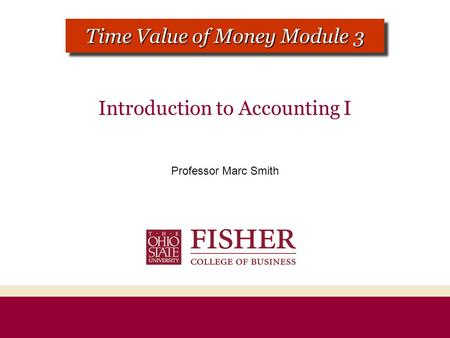 Introduction to Accounting I Professor Marc Smith CHAPTER 1 MODULE 1 Time Value of Money Module 3.