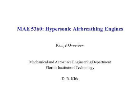 MAE 5360: Hypersonic Airbreathing Engines Ramjet Overview Mechanical and Aerospace Engineering Department Florida Institute of Technology D. R. Kirk.