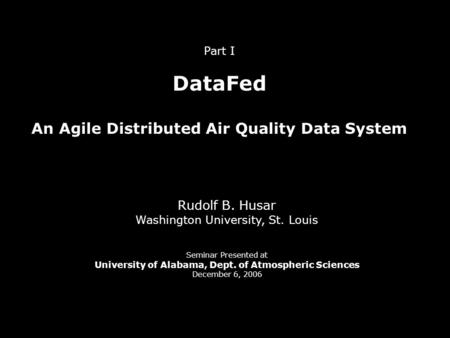 Part I DataFed An Agile Distributed Air Quality Data System Rudolf B. Husar Washington University, St. Louis Seminar Presented at University of Alabama,