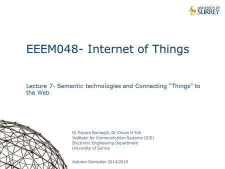 1 EEEM048- Internet of Things Lecture 7- Semantic technologies and Connecting Things to the Web Dr Payam Barnaghi, Dr Chuan H Foh Institute for Communication.