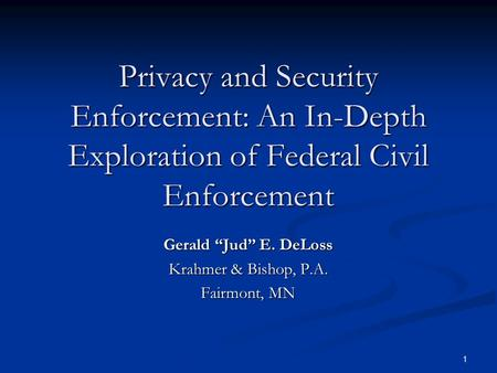 "1 Privacy and Security Enforcement: An In-Depth Exploration of Federal Civil Enforcement Gerald ""Jud"" E. DeLoss Krahmer & Bishop, P.A. Fairmont, MN."