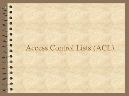 Access Control Lists (ACL). Access-List Overview 4 A Filter through which all traffic must pass 4 Used to Permit or Deny Access to Network 4 Provides.