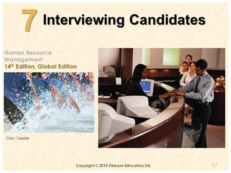 4-7 Interviewing Candidates 7-1 Human Resource Management 14 th Edition, Global Edition Gary Dessler Copyright © 2015 Pearson Education Ltd.