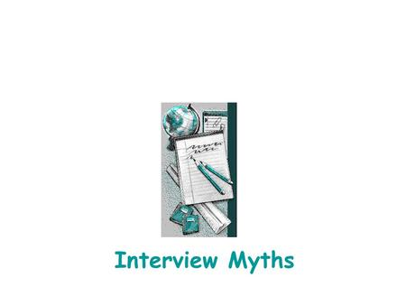 Interview Myths. Interview Myths The following information was obtained from: Haldane's Best Answers to Tough Interview Questions Available for Checkout.
