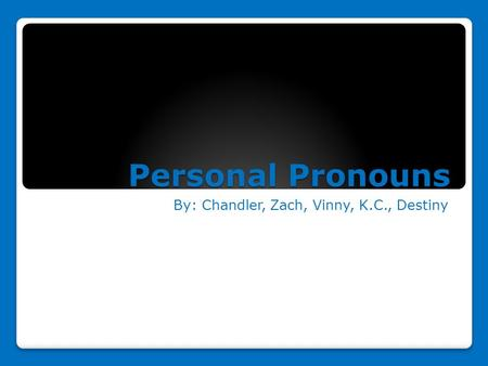 Personal Pronouns By: Chandler, Zach, Vinny, K.C., Destiny.
