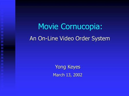 Movie Cornucopia: An On-Line Video Order System Yong Keyes March 13, 2002.