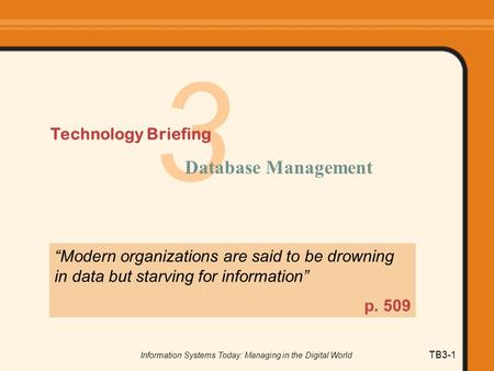 "Information Systems Today: Managing in the Digital World TB3-1 3 Technology Briefing Database Management ""Modern organizations are said to be drowning."