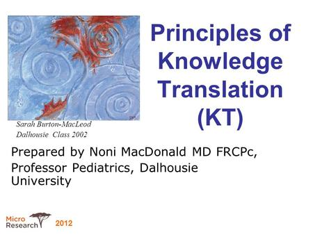 2012 Principles of Knowledge Translation (KT) Prepared by Noni MacDonald MD FRCPc, Professor Pediatrics, Dalhousie University Sarah Burton-MacLeod Dalhousie.