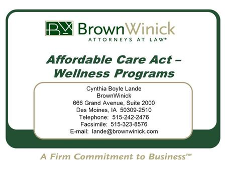 Affordable Care Act – Wellness Programs Cynthia Boyle Lande BrownWinick 666 Grand Avenue, Suite 2000 Des Moines, IA 50309-2510 Telephone: 515-242-2476.