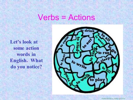 Verbs = Actions Let's look at some action words in English. What do you notice? Roberta Pennasilico, Naples High School.