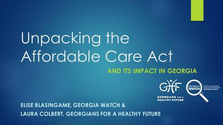 Unpacking the Affordable Care Act AND ITS IMPACT IN GEORGIA ELISE BLASINGAME, GEORGIA WATCH & LAURA COLBERT, GEORGIANS FOR A HEALTHY FUTURE.