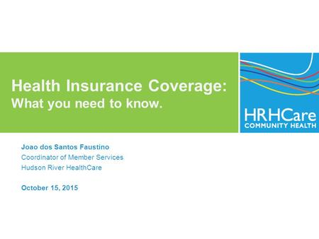 Health Insurance Coverage: What you need to know. Joao dos Santos Faustino Coordinator of Member Services Hudson River HealthCare October 15, 2015.