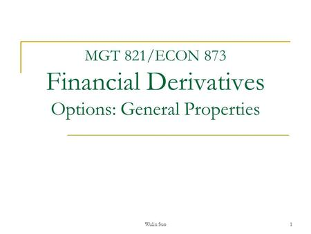 Wulin Suo 1 MGT 821/ECON 873 Financial Derivatives Options: General Properties.