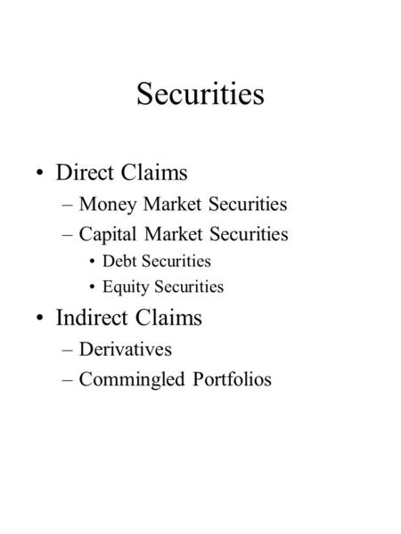 Securities Direct Claims –Money Market Securities –Capital Market Securities Debt Securities Equity Securities Indirect Claims –Derivatives –Commingled.