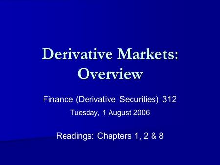 Derivative Markets: Overview Finance (Derivative Securities) 312 Tuesday, 1 August 2006 Readings: Chapters 1, 2 & 8.