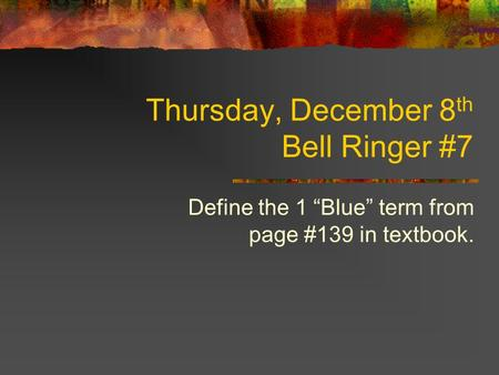 "Thursday, December 8 th Bell Ringer #7 Define the 1 ""Blue"" term from page #139 in textbook."