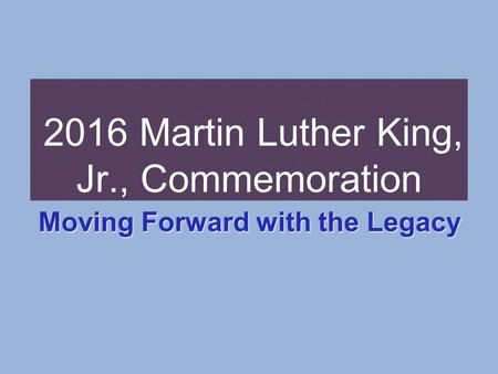2016 Martin Luther King, Jr., Commemoration Moving Forward with the Legacy.