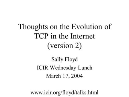 Thoughts on the Evolution of TCP in the Internet (version 2) Sally Floyd ICIR Wednesday Lunch March 17, 2004 www.icir.org/floyd/talks.html.