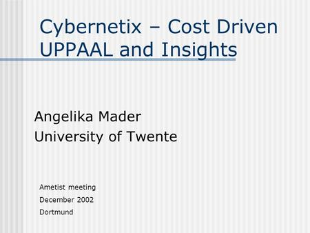Cybernetix – Cost Driven UPPAAL and Insights Angelika Mader University of Twente Ametist meeting December 2002 Dortmund.
