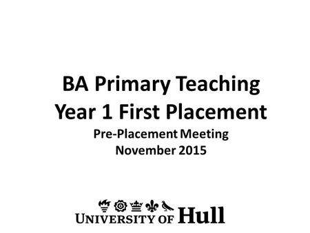 BA Primary Teaching Year 1 First Placement Pre-Placement Meeting November 2015.