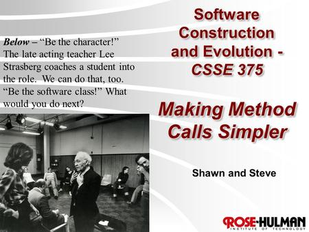 "Software Construction and Evolution - CSSE 375 Making Method Calls Simpler Shawn and Steve Below – ""Be the character!"" The late acting teacher Lee Strasberg."