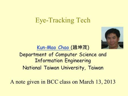 Eye-Tracking Tech Kun-Mao Chao Kun-Mao Chao ( 趙坤茂 ) Department of Computer Science and Information Engineering National Taiwan University, Taiwan A note.