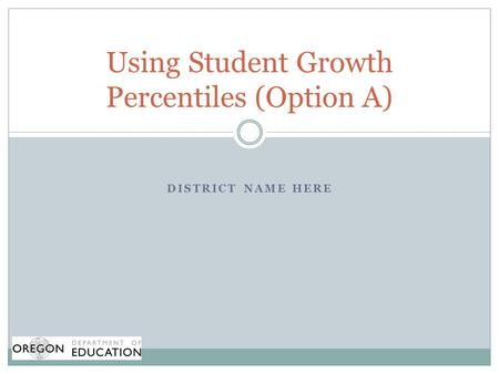 DISTRICT NAME HERE Using Student Growth Percentiles (Option A)