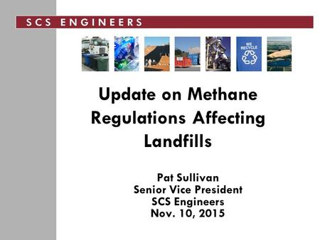 Update on Methane Regulations Affecting Landfills Pat Sullivan Senior Vice President SCS Engineers Nov. 10, 2015.