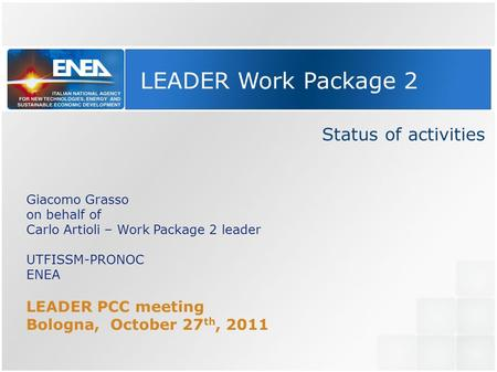 LEADER Work Package 2 Status of activities Giacomo Grasso on behalf of Carlo Artioli – Work Package 2 leader UTFISSM-PRONOC ENEA LEADER PCC meeting Bologna,