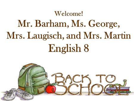 Welcome! Mr. Barham, Ms. George, Mrs. Laugisch, and Mrs. Martin English 8.