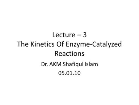 Lecture – 3 The Kinetics Of Enzyme-Catalyzed Reactions Dr. AKM Shafiqul Islam 05.01.10.