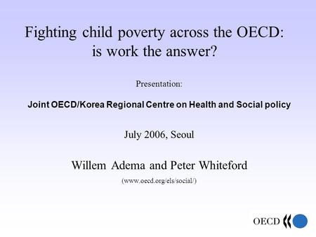Fighting child poverty across the OECD: is work the answer? Presentation: Joint OECD/Korea Regional Centre on Health and Social policy July 2006, Seoul.