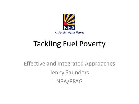 Tackling Fuel Poverty Effective and Integrated Approaches Jenny Saunders NEA/FPAG.