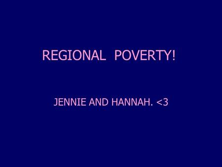 REGIONAL POVERTY! JENNIE AND HANNAH. <3. Poverty In General What is it?  Individuals and families in the population can be said to be in poverty when.