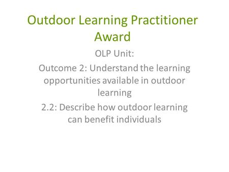 Outdoor Learning Practitioner Award OLP Unit: Outcome 2: Understand the learning opportunities available in outdoor learning 2.2: Describe how outdoor.