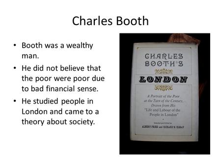 Charles Booth Booth was a wealthy man. He did not believe that the poor were poor due to bad financial sense. He studied people in London and came to a.
