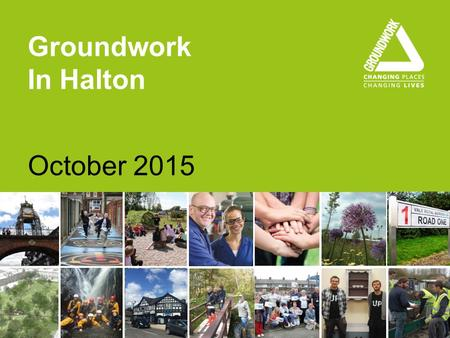 Groundwork In Halton October 2015. groundwork.org.uk/clm About us We help people and organisations to: Create better neighbourhoods Build skills and improve.