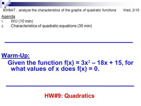 SWBAT…analyze the characteristics of the graphs of quadratic functions Wed, 2/15 Agenda 1. WU (10 min) 2. Characteristics of quadratic equations (35 min)
