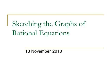 Sketching the Graphs of Rational Equations 18 November 2010.