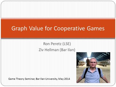 Ron Peretz (LSE) Ziv Hellman (Bar Ilan) Graph Value for Cooperative Games Game Theory Seminar, Bar Ilan University, May 2014.