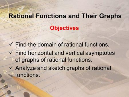 Rational Functions and Their Graphs Objectives Find the domain of rational functions. Find horizontal and vertical asymptotes of graphs of rational functions.