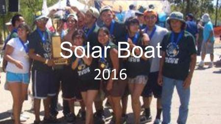Solar Boat 2016. Why Build a Solar Boat? Get to learn how to build a boat. Learn about solar energy. Learn how to think like an engineer – design-build-test-improve.