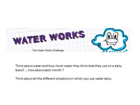 Think about water and how much water they think that they use on a daily basis? ….how about each month ? Think about all the different situations in which.