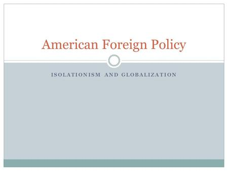 ISOLATIONISM AND GLOBALIZATION American Foreign Policy.