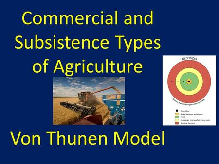 Commercial and Subsistence Types of Agriculture Von Thunen Model.