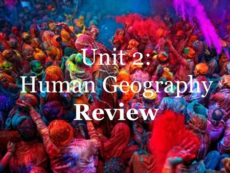 Unit 2: Human Geography Review Unit 2: Human Geography Review.